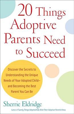 Twenty Things Adoptive Parents Need to Succeed By Eldridge, Sherrie